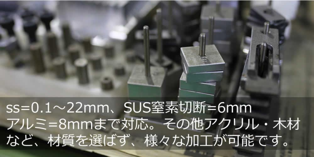 ss=0.1~22mm、SUS窒素切断=6mm アルミ=8mmまで対応。その他アクリル・木材 など、材質を選ばず、様々な加工が可能です。